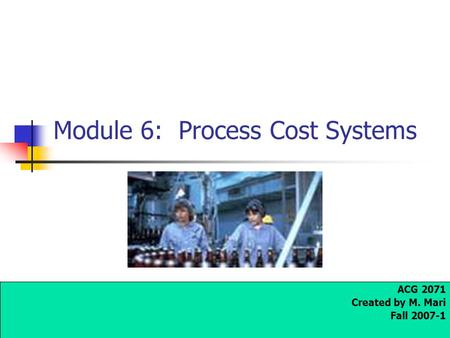 Module 6: Process Cost Systems ACG 2071 Created by M. Mari Fall 2007-1.