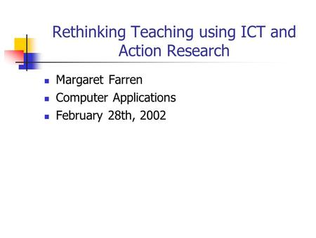 Rethinking Teaching using ICT and Action Research Margaret Farren Computer Applications February 28th, 2002.