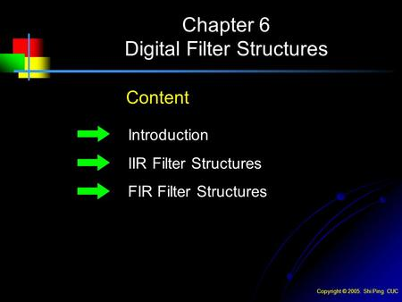 Copyright © 2005. Shi Ping CUC Chapter 6 Digital Filter Structures Content Introduction IIR Filter Structures FIR Filter Structures.