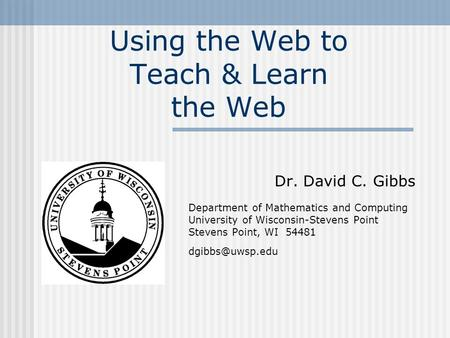 Using the Web to Teach & Learn the Web Dr. David C. Gibbs Department of Mathematics and Computing University of Wisconsin-Stevens Point Stevens Point,