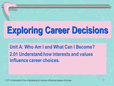 2.01 Understand how interests and values influence career choices.1 Exploring Career Decisions Unit A: Who Am I and What Can I Become? 2.01 Understand.