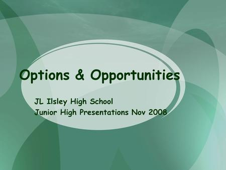 Options & Opportunities JL Ilsley High School Junior High Presentations Nov 2008.
