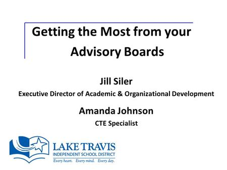 Getting the Most from your Advisory Boards Jill Siler Executive Director of Academic & Organizational Development Amanda Johnson CTE Specialist.