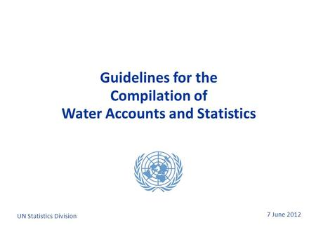 7 June 2012 Guidelines for the Compilation of Water Accounts and Statistics Guidelines for the Compilation of Water Accounts and Statistics UN Statistics.