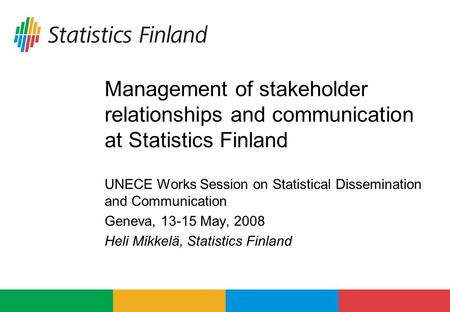 Management of stakeholder relationships and communication at Statistics Finland UNECE Works Session on Statistical Dissemination and Communication Geneva,