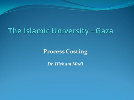 Process Costing Dr. Hisham Madi. Process Costing  Process-costing systems are used when companies produce a large quantity of identical or very similar.