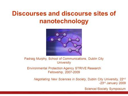 Discourses and discourse sites of nanotechnology Padraig Murphy, School of Communications, Dublin City University Environmental Protection Agency STRIVE.