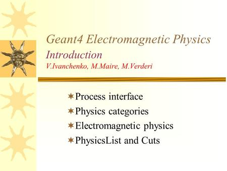 Geant4 Electromagnetic Physics Introduction V.Ivanchenko, M.Maire, M.Verderi  Process interface  Physics categories  Electromagnetic physics  PhysicsList.