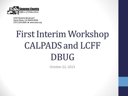 First Interim Workshop CALPADS and LCFF DBUG October 22, 2013.