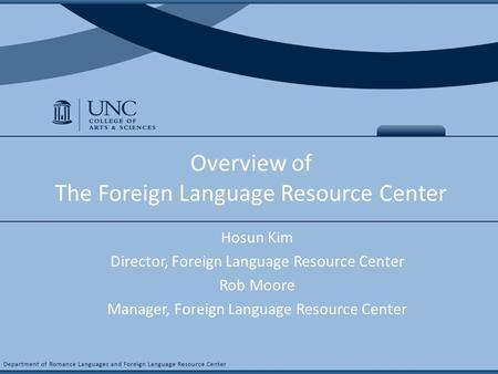 COURSE NAME & # Overview of The Foreign Language Resource Center Hosun Kim Director, Foreign Language Resource Center Rob Moore Manager, Foreign Language.
