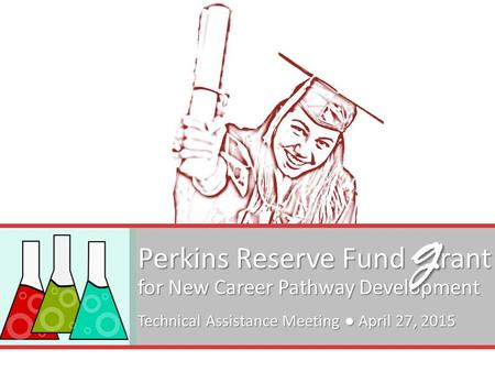 Perkins Reserve Fund rant for New Career Pathway Development Technical Assistance Meeting ● April 27, 2015 g.