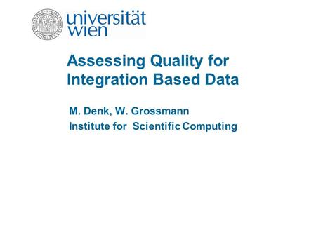 Assessing Quality for Integration Based Data M. Denk, W. Grossmann Institute for Scientific Computing.