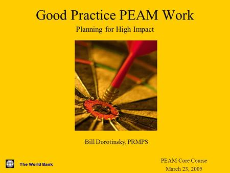 The World Bank Good Practice PEAM Work PEAM Core Course March 23, 2005 Planning for High Impact Bill Dorotinsky, PRMPS.