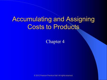 © 2012 Pearson Prentice Hall. All rights reserved. Accumulating and Assigning Costs to Products Chapter 4.