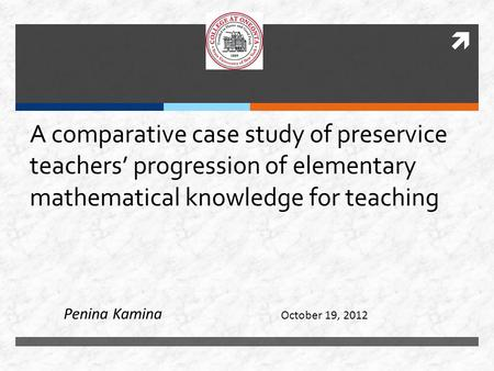 A comparative case study of preservice teachers' progression of elementary mathematical knowledge for teaching October 19, 2012 Penina Kamina.