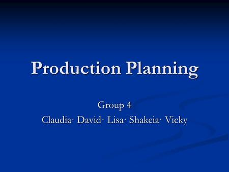 Production Planning Group 4 Claudia· David· Lisa· Shakeia· Vicky.