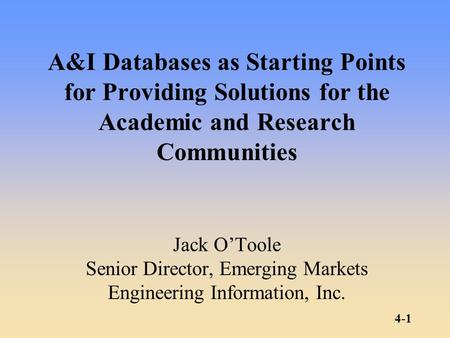 4-1 A&I Databases as Starting Points for Providing Solutions for the Academic and Research Communities Jack O'Toole Senior Director, Emerging Markets Engineering.
