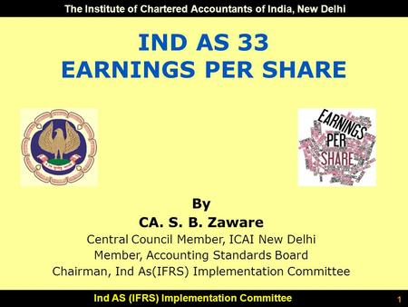 The Institute of Chartered Accountants of India, New Delhi Ind AS (IFRS) Implementation Committee 1 IND AS 33 EARNINGS PER SHARE By CA. S. B. Zaware Central.