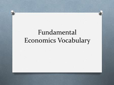 Fundamental Economics Vocabulary. Scarcity O The fact that resources are limited. O Examples of Scarcity: water, oil, fertile soil.