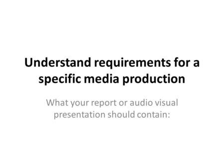 Understand requirements for a specific media production What your report or audio visual presentation should contain:
