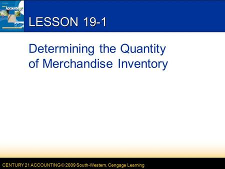 CENTURY 21 ACCOUNTING © 2009 South-Western, Cengage Learning LESSON 19-1 Determining the Quantity of Merchandise Inventory.