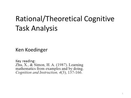 Rational/Theoretical Cognitive Task Analysis Ken Koedinger Key reading: Zhu, X., & Simon, H. A. (1987). Learning mathematics from examples and by doing.