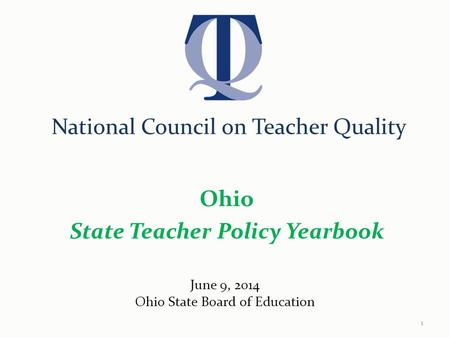National Council on Teacher Quality Ohio State Teacher Policy Yearbook June 9, 2014 Ohio State Board of Education 1.
