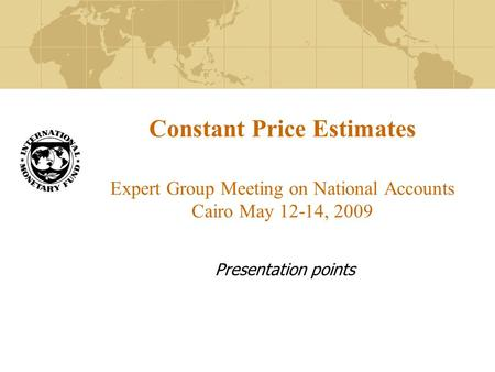 Constant Price Estimates Expert Group Meeting on National Accounts Cairo May 12-14, 2009 Presentation points.
