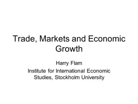 Trade, Markets and Economic Growth Harry Flam Institute for International Economic Studies, Stockholm University.