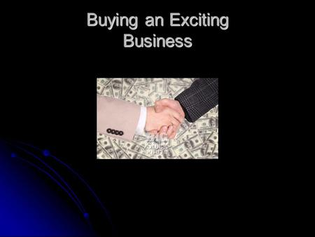 Buying an Exciting Business. How to Buy a Business Do not rush into a deal. Do not rush into a deal. Analyze your skills, abilities, and interests. Analyze.