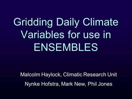 Gridding Daily Climate Variables for use in ENSEMBLES Malcolm Haylock, Climatic Research Unit Nynke Hofstra, Mark New, Phil Jones.