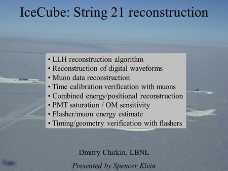 IceCube: String 21 reconstruction Dmitry Chirkin, LBNL Presented by Spencer Klein LLH reconstruction algorithm Reconstruction of digital waveforms Muon.