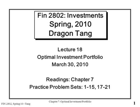 1 FIN 2802, Spring 10 - Tang Chapter 7: Optimal Investment Portfolio Fin 2802: Investments Spring, 2010 Dragon Tang Lecture 18 Optimal Investment Portfolio.
