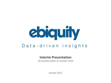 An Ebiquity company Interim Presentation Six months ended 31 October 2010 January 2011.