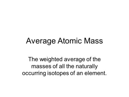 Average Atomic Mass The weighted average of the masses of all the naturally occurring isotopes of an element.