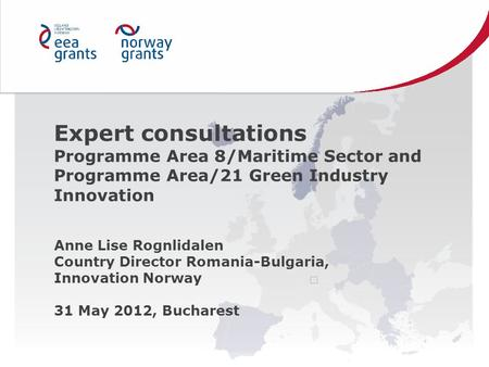 Expert consultations Programme Area 8/Maritime Sector and Programme Area/21 Green Industry Innovation Anne Lise Rognlidalen Country Director Romania-Bulgaria,