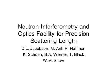 Neutron Interferometry and Optics Facility for Precision Scattering Length D.L. Jacobson, M. Arif, P. Huffman K. Schoen, S.A. Werner, T. Black W.M. Snow.
