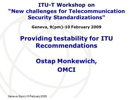 International Telecommunication Union Geneva, 9(pm)-10 February 2009 Providing testability for ITU Recommendations Ostap Monkewich, OMCI ITU-T Workshop.