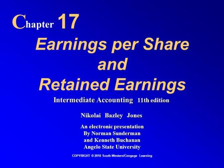 Earnings per Share and Retained Earnings C hapter 17 COPYRIGHT © 2010 South-Western/Cengage Learning Intermediate Accounting 11th edition Nikolai Bazley.