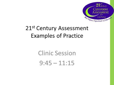 21 st Century Assessment Examples of Practice Clinic Session 9:45 – 11:15.