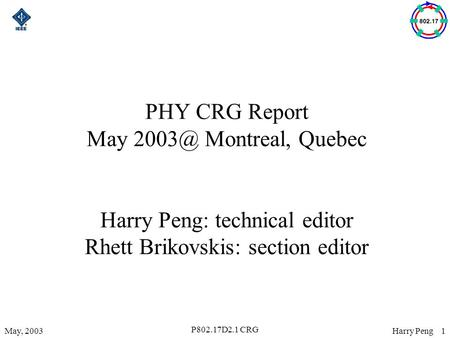 Harry Peng 1May, 2003 P802.17D2.1 CRG PHY CRG Report May Montreal, Quebec Harry Peng: technical editor Rhett Brikovskis: section editor.