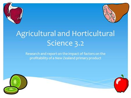 Agricultural and Horticultural Science 3.2 Research and report on the impact of factors on the profitability of a New Zealand primary product.