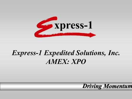 Express-1 Expedited Solutions, Inc. AMEX: XPO. Investor Presentation Safe Harbor This presentation contains forward-looking statements that may be subject.