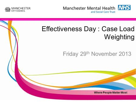 Effectiveness Day : Case Load Weighting Friday 29 th November 2013 Where People Matter Most.