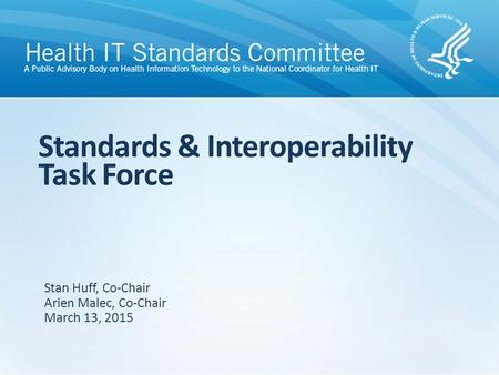 Standards & Interoperability Task Force Stan Huff, Co-Chair Arien Malec, Co-Chair March 13, 2015.