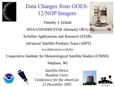 Data Changes from GOES- 12/NOP Imagers Timothy J. Schmit NOAA/NESDIS/STAR (formerly ORA) SaTellite Applications and Research (STAR) Advanced Satellite.