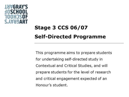 Stage 3 CCS 06/07 Self-Directed Programme This programme aims to prepare students for undertaking self-directed study in Contextual and Critical Studies,