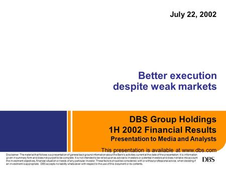 DBS Group Holdings 1H 2002 Financial Results Presentation to Media and Analysts This presentation is available at www.dbs.com Better execution despite.