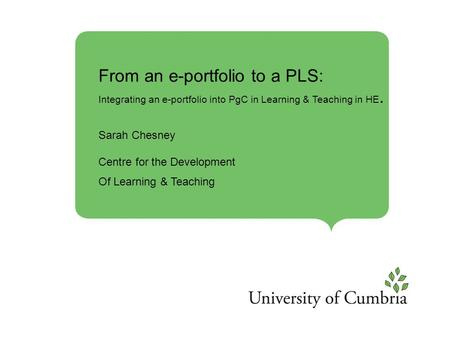 From an e-portfolio to a PLS: Integrating an e-portfolio into PgC in Learning & Teaching in HE. Sarah Chesney Centre for the Development Of Learning &