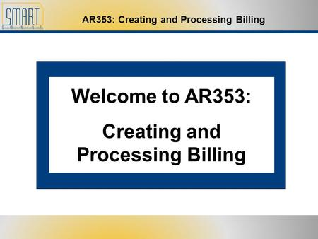 AR353: Creating and Processing Billing Welcome to AR353: Creating and Processing Billing.